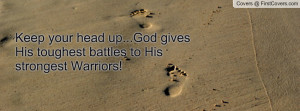 Keep your head up...God gives His toughest battles to His strongest ...