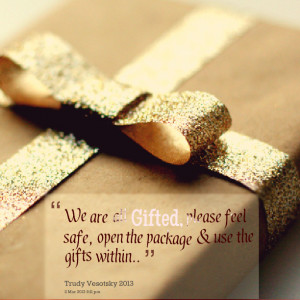 Quotes Picture: we are all gifted, please feel safe, open the package