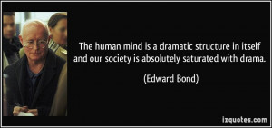 ... and our society is absolutely saturated with drama. - Edward Bond