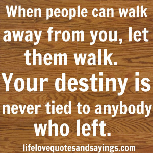 When people can walk away from you, let them walk. Your destiny is ...