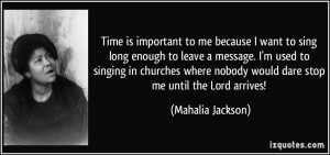 Time is important to me because I want to sing long enough to leave a ...