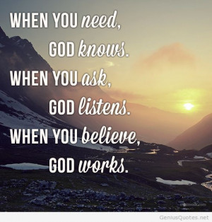 ... Need, God Knows. When You Ask, GOd Listens. When You Believe God Works