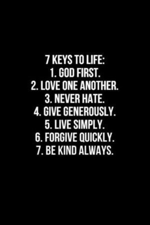 Keys to Life. 1) God first. 2) Love one another. 3) Never Hate. 4 ...