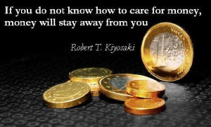 ... money, money has a tendency to stay away from you ~ Robert Kiyosaki