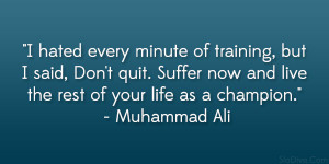 """... now and live the rest of your life as a champion."""" – Muhammad Ali"""