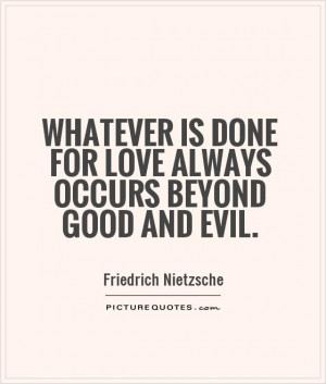 ... is done for love always occurs beyond good and evil. Picture Quote #1