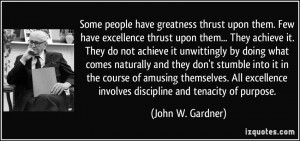 Some people have greatness thrust upon them. Few have excellence ...