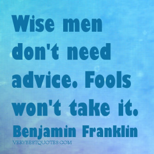Wise men don't need advice. Fools won't take it.Benjamin Franklin ...