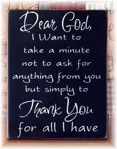 Dear God I want to take a minute not to ask you for anything but to ...