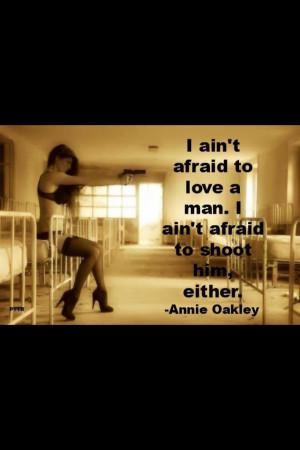 ain't afraid to love a man. I ain't afraid to shoot him either ...