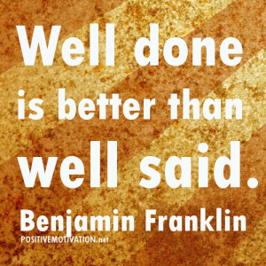 well-done-is-better-than-well-said.Benjamin-Franklin-quotes.jpg