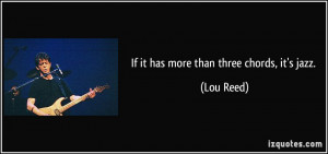 If it has more than three chords, it's jazz. - Lou Reed
