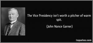 The Vice Presidency isn't worth a pitcher of warm spit. - John Nance ...