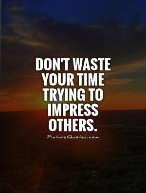 ... Quotes Waste Of Time Quotes Dont Waste Your Time Quotes Impress Quotes