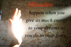 ... when you give as much energy to your dreams as you do to your fears