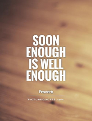 Soon enough is well enough Picture Quote #1