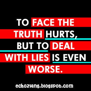 To face the truth hurts, but to deal with lies is even worse. | Echoz ...