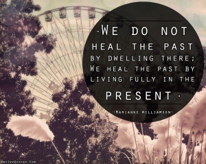 We-do-not-heal-the-past-by-dwelling-there-we-heal-the-past-by-living ...