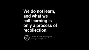 ... and what we call learning is only a process of recollection. – Plato