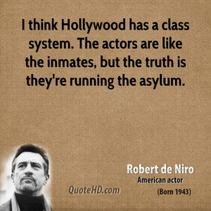 think Hollywood has a class system. The actors are like the inmates ...
