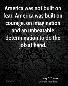 Harry S. Truman - America was not built on fear. America was built on ...