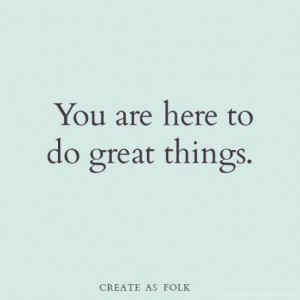 Quote #105 – You are here to do great things