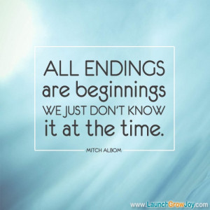 ... endings are beginnings. We just don't know it at the time. Mitch Albom