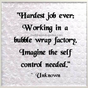 Hardest job ever: working in a bubble wrap factory. Imagine the self ...