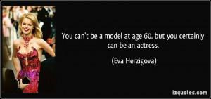 ... model at age 60, but you certainly can be an actress. - Eva Herzigova