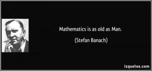 Mathematics is as old as Man. - Stefan Banach