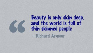 ... Skin Deep and the World Is Full Of Thin Skinned People ~ Beauty Quote