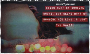 Being hurt by someone sucks, but being hurt by someone you love is ...