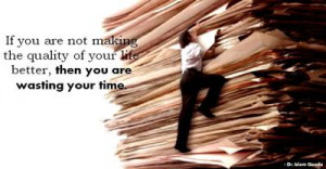 ... making the quality of your life better, then you are wasting your time