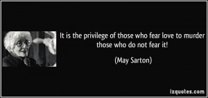 ... those who fear love to murder those who do not fear it! - May Sarton