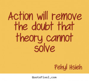 Motivational quotes - Action will remove the doubt that theory cannot ...