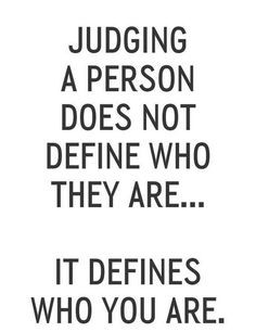 don't think we should judge others anyway More