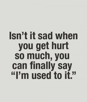 it's it sad when you get hurt so much you can finally say am use to it