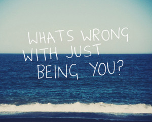 What's wrong with just being you?