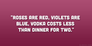Roses are red, violets are blue, vodka costs less than dinner for two ...