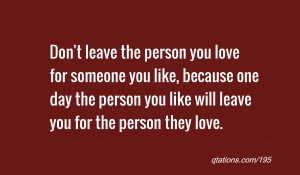 quote of the day: Don't leave the person you love for someone you like ...