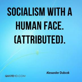 Alexander Dubcek - Socialism with a human face. (Attributed).