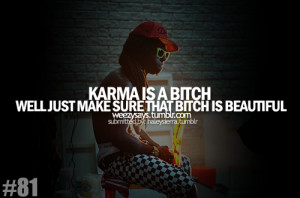 Karma is a bitch well just make sure that bitch is beautiful.