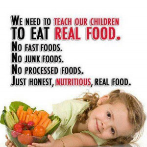 We need to teach out children to eat real food .