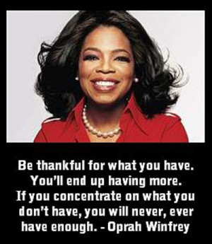 Be thankful for what you have. You'll end up having more. — Oprah ...
