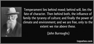Temperament lies behind mood; behind will, lies the fate of character ...