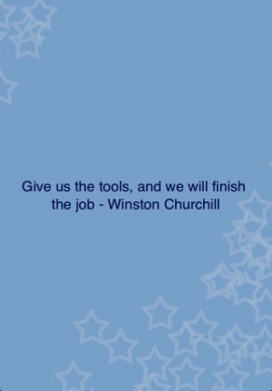 Give Us The Tools,and We Well Finish the Job ~ Leadership Quote