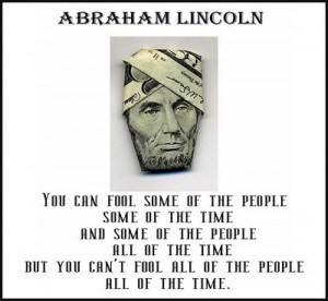 ... you can not fool all of the people all of the time. ~ Abraham Lincoln