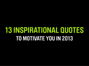 13 INSPIRATIONAL QUOTES TO MOTIVATE YOU IN 2013
