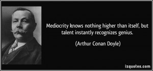 Mediocrity knows nothing higher than itself, but talent instantly ...