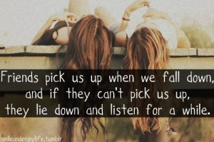 when we fall down and if they cant pick us up they lie down and listen ...